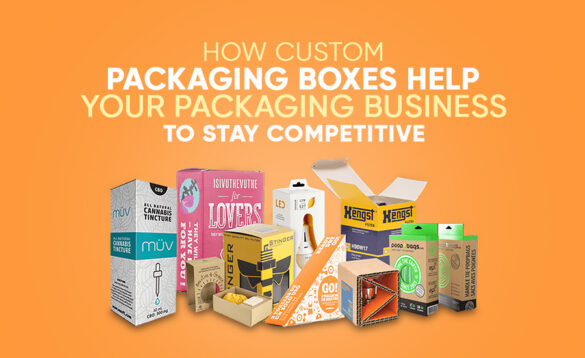How-Custom-Packaging-Boxes-Help-Your-Packaging-Business To Stay Competitive