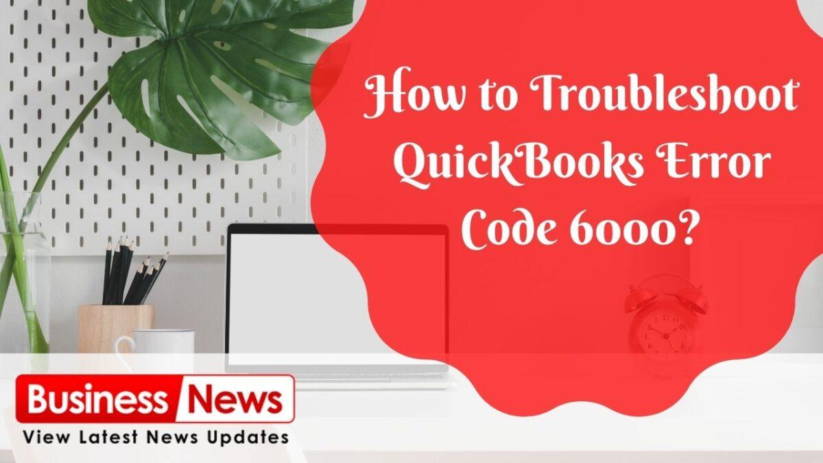 How to Troubleshoot QuickBooks Error Code 6000?
