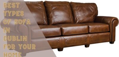 Finding The Best Types Of Sofa In Dublin For Your Home