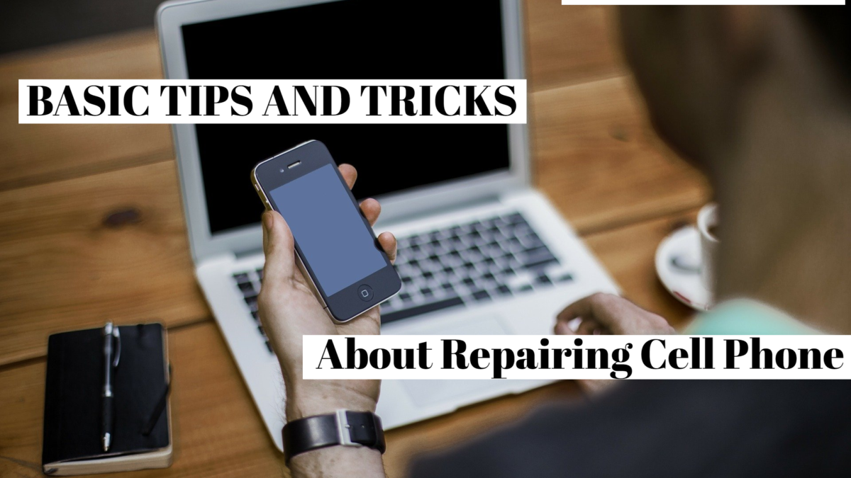 Basic Tips and Tricks About Repairing Cell Phone