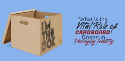 Vital Role of Cardboard Boxes in Packaging Industry?