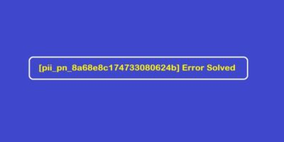 How to Fix [pii_pn_8a68e8c174733080624b] Error Solved