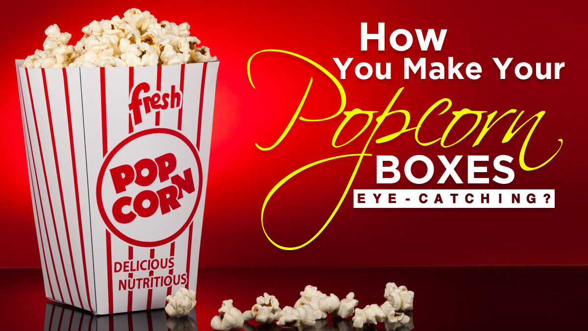 How you Make Your Popcorn Boxes Eye-catching?