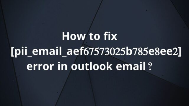 Quick Fixed Outlook error code [pii_email_aef67573025b785e8ee2]